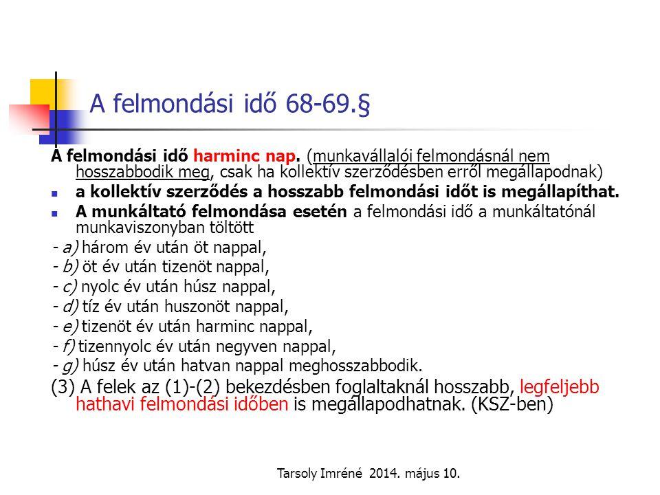 Tarsoly Imréné 2014. május 10. A felmondási idő 68-69.§ A felmondási idő harminc nap. (munkavállalói felmondásnál nem hosszabbodik meg, csak ha kollek