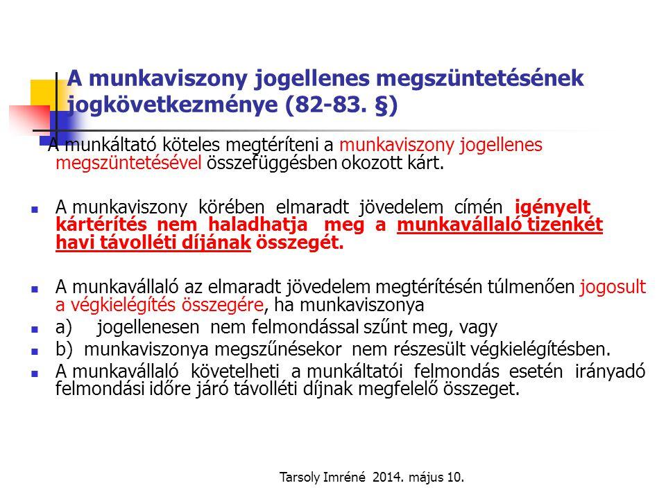 Tarsoly Imréné 2014. május 10. A munkaviszony jogellenes megszüntetésének jogkövetkezménye (82-83. §) A munkáltató köteles megtéríteni a munkaviszony