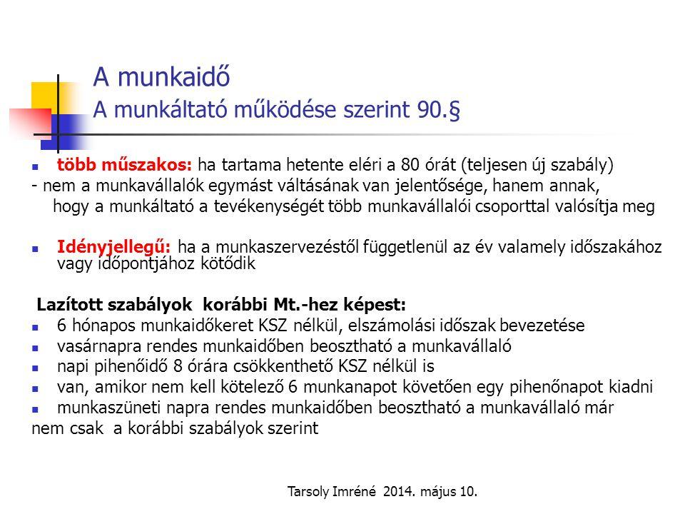 Tarsoly Imréné 2014. május 10. A munkaidő A munkáltató működése szerint 90.§ több műszakos: ha tartama hetente eléri a 80 órát (teljesen új szabály) -