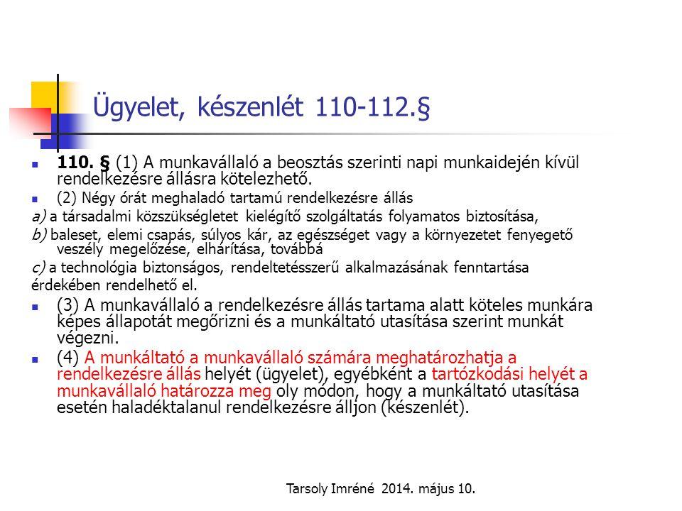 Tarsoly Imréné 2014. május 10. Ügyelet, készenlét 110-112.§ 110. § (1) A munkavállaló a beosztás szerinti napi munkaidején kívül rendelkezésre állásra