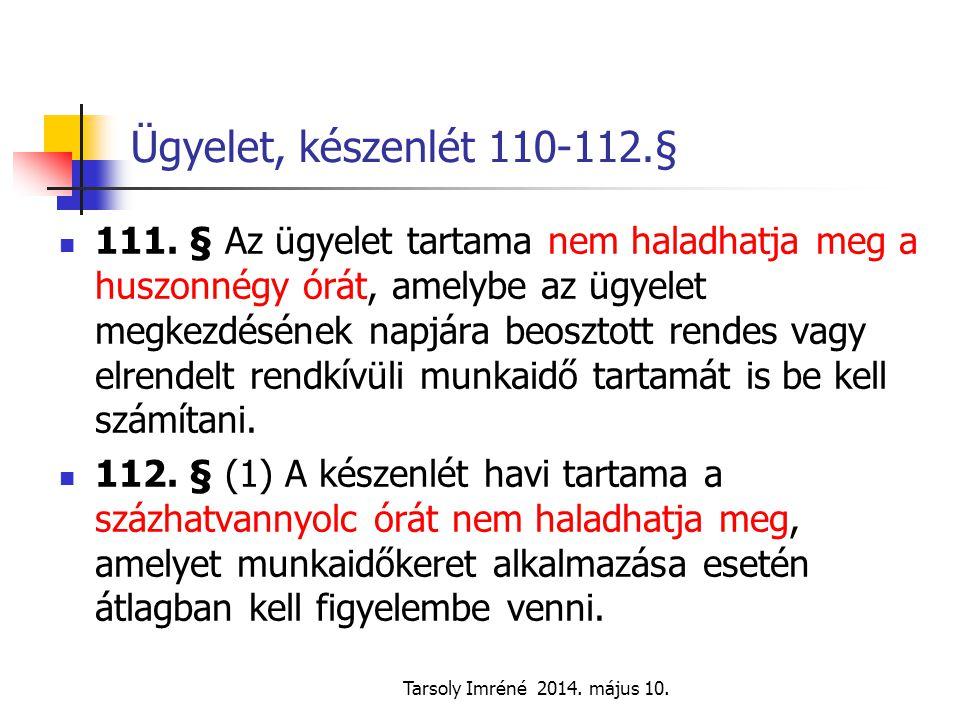 Tarsoly Imréné 2014. május 10. Ügyelet, készenlét 110-112.§ 111. § Az ügyelet tartama nem haladhatja meg a huszonnégy órát, amelybe az ügyelet megkezd