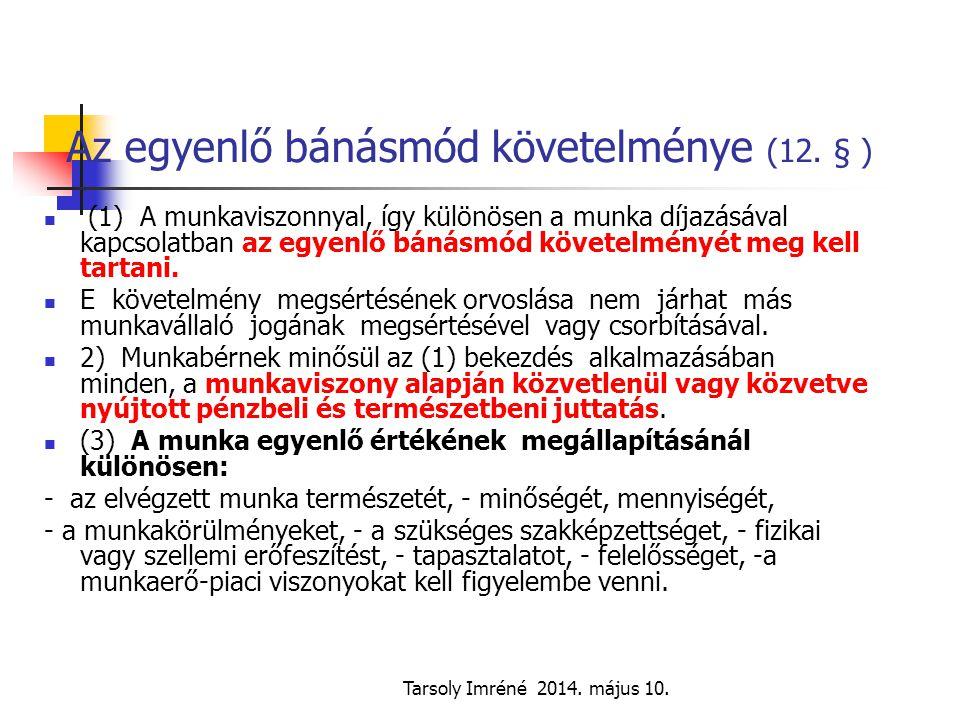 Tarsoly Imréné 2014. május 10. Az egyenlő bánásmód követelménye (12. § ) (1) A munkaviszonnyal, így különösen a munka díjazásával kapcsolatban az egye