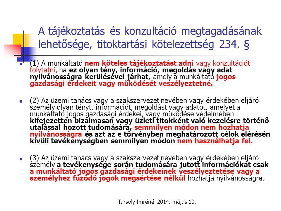 Tarsoly Imréné 2014. május 10. A tájékoztatás és konzultáció megtagadásának lehetősége, titoktartási kötelezettség 234. § (1) A munkáltató nem köteles