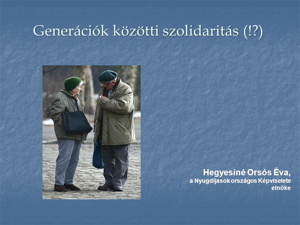 Generációk közötti szolidaritás (!?) Generációk közötti szolidaritás (!?) Hegyesiné Orsós Éva, a Nyugdíjasok országos Képviselete elnöke