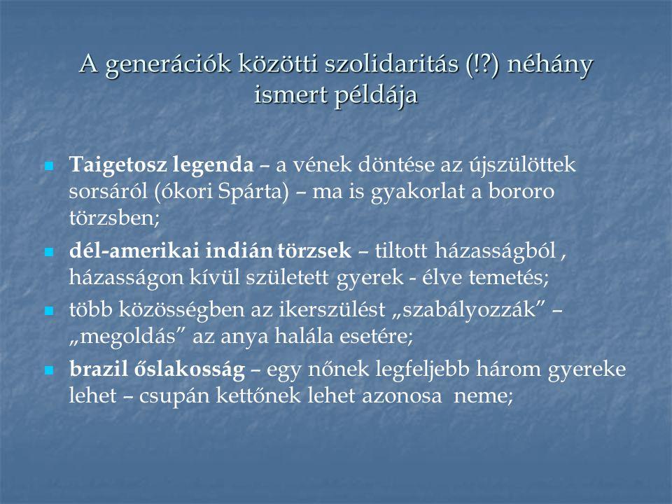 """A generációk közötti szolidaritás (!?) néhány ismert példája Taigetosz legenda – a vének döntése az újszülöttek sorsáról (ókori Spárta) – ma is gyakorlat a bororo törzsben; dél-amerikai indián törzsek – tiltott házasságból, házasságon kívül született gyerek - élve temetés; több közösségben az ikerszülést """"szabályozzák – """"megoldás az anya halála esetére; brazil őslakosság – egy nőnek legfeljebb három gyereke lehet – csupán kettőnek lehet azonosa neme;"""