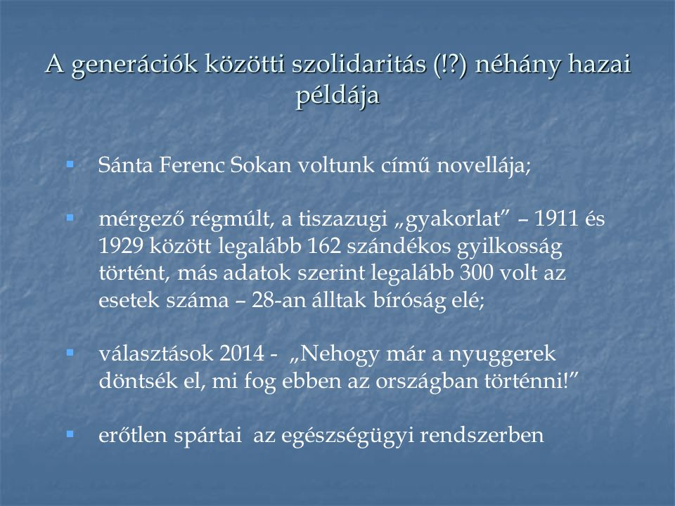 """A generációk közötti szolidaritás (!?) néhány hazai példája  Sánta Ferenc Sokan voltunk című novellája;  mérgező régmúlt, a tiszazugi """"gyakorlat – 1911 és 1929 között legalább 162 szándékos gyilkosság történt, más adatok szerint legalább 300 volt az esetek száma – 28-an álltak bíróság elé;  választások 2014 - """"Nehogy már a nyuggerek döntsék el, mi fog ebben az országban történni!  erőtlen spártai az egészségügyi rendszerben"""