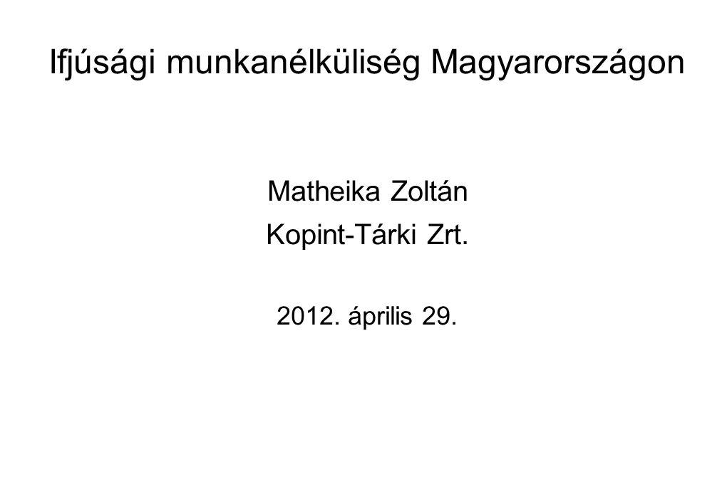 Ifjúsági munkanélküliség Magyarországon Matheika Zoltán Kopint-Tárki Zrt. 2012. április 29.