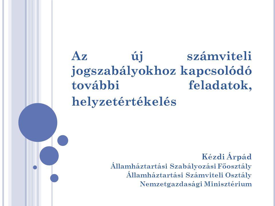 Az új számviteli jogszabályokhoz kapcsolódó további feladatok, helyzetértékelés Kézdi Árpád Államháztartási Szabályozási Főosztály Államháztartási Szá