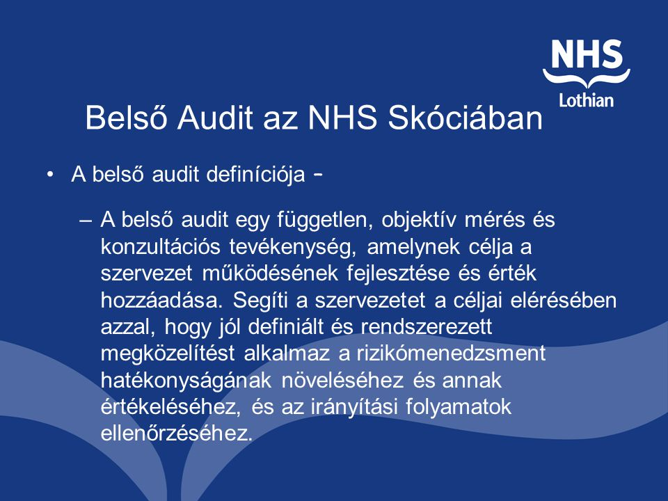 Belső Audit az NHS Skóciában A belső audit definíciója – –A belső audit egy független, objektív mérés és konzultációs tevékenység, amelynek célja a szervezet működésének fejlesztése és érték hozzáadása.