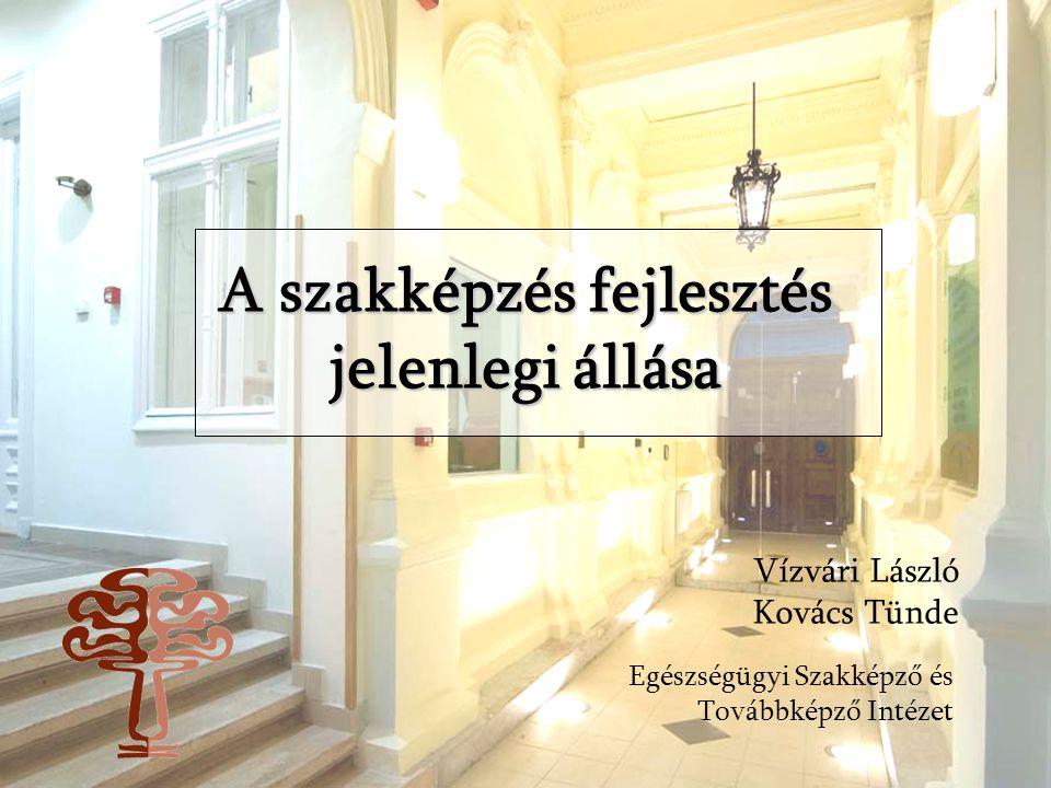 A szakképzés fejlesztés jelenlegi állása Vízvári László Kovács Tünde Egészségügyi Szakképző és Továbbképző Intézet