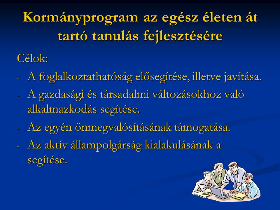 Kormányprogram az egész életen át tartó tanulás fejlesztésére Célok: - A foglalkoztathatóság elősegítése, illetve javítása. - A gazdasági és társadalm
