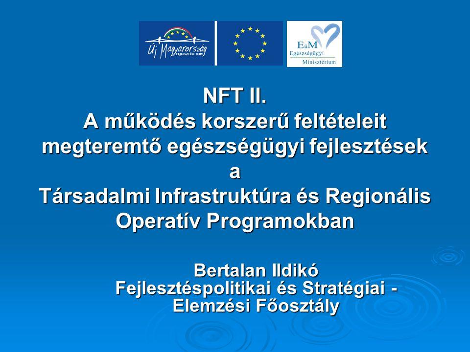 NFT II. A működés korszerű feltételeit megteremtő egészségügyi fejlesztések a Társadalmi Infrastruktúra és Regionális Operatív Programokban Bertalan I