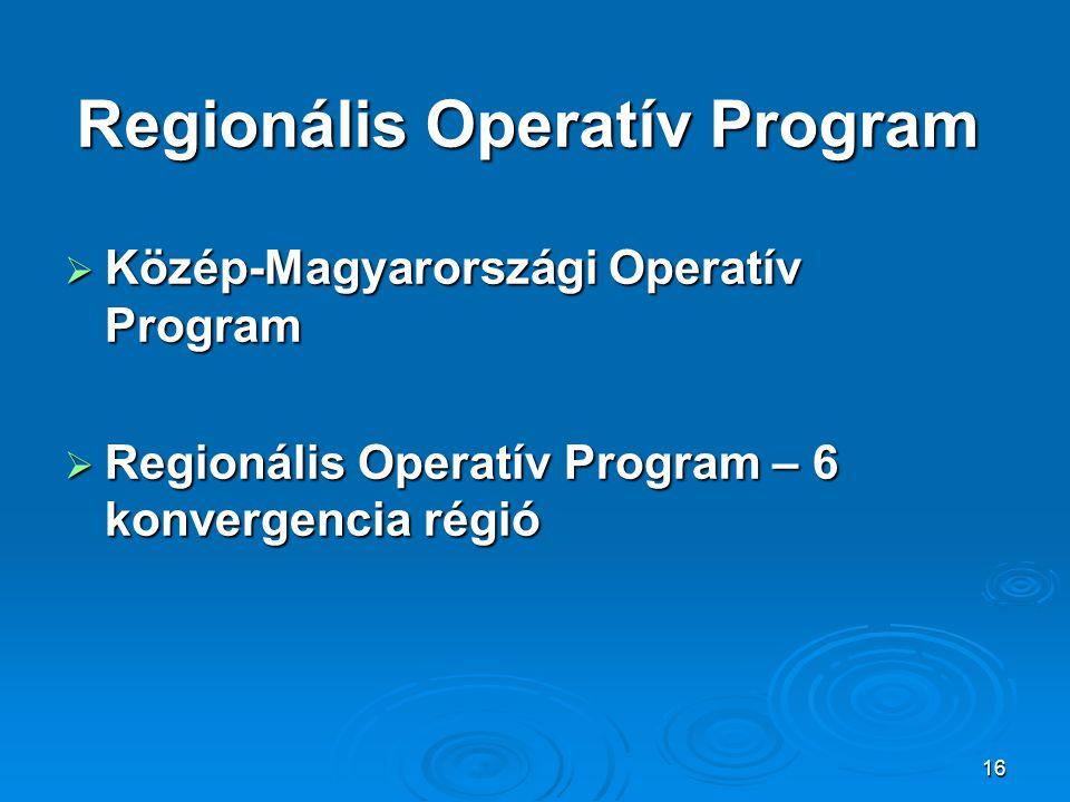 16 Regionális Operatív Program  Közép-Magyarországi Operatív Program  Regionális Operatív Program – 6 konvergencia régió