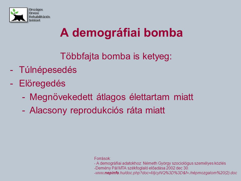 A demográfiai bomba Többfajta bomba is ketyeg: -Túlnépesedés -Elöregedés -Megnövekedett átlagos élettartam miatt -Alacsony reprodukciós ráta miatt Források: - A demográfiai adatokhoz: Németh György szociológus személyes közlés -Demény Pál MTA székfoglaló előadása 2002 dec 30.