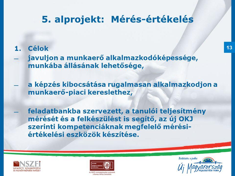 13 5. alprojekt: Mérés-értékelés 1.Célok  javuljon a munkaerő alkalmazkodóképessége, munkába állásának lehetősége,  a képzés kibocsátása rugalmasan