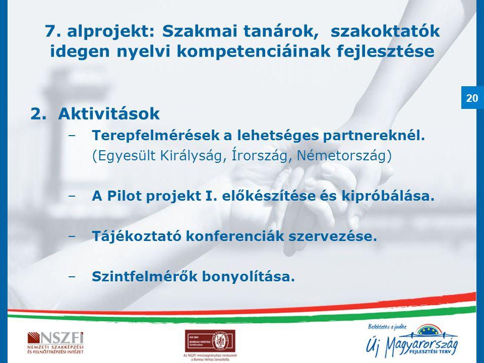 20 7. alprojekt: Szakmai tanárok, szakoktatók idegen nyelvi kompetenciáinak fejlesztése 2.Aktivitások –Terepfelmérések a lehetséges partnereknél. (Egy