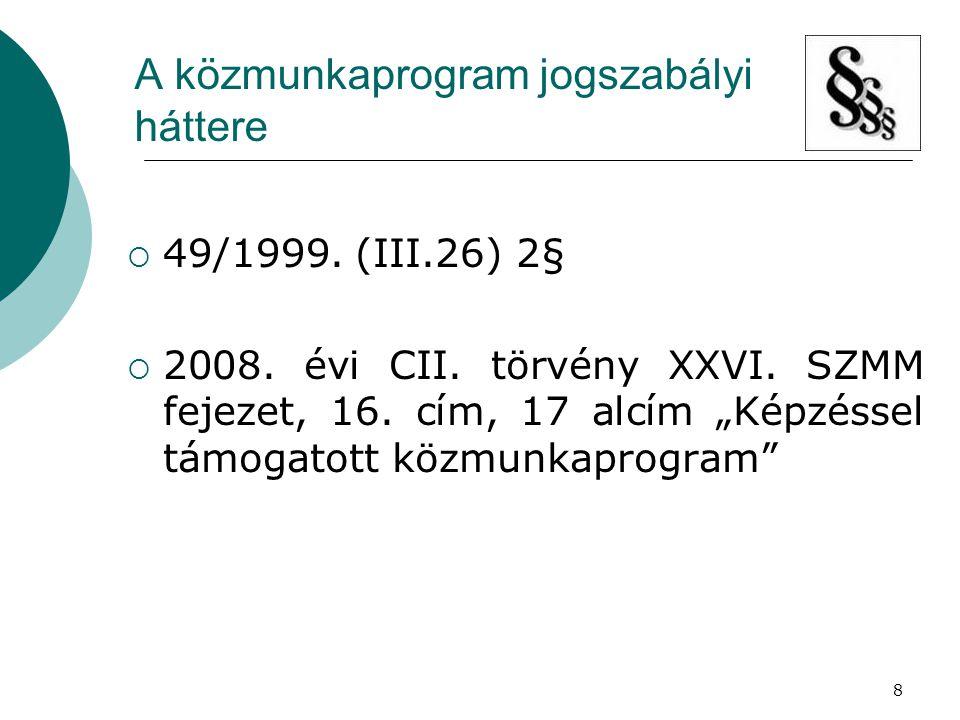 """8 A közmunkaprogram jogszabályi háttere  49/1999. (III.26) 2§  2008. évi CII. törvény XXVI. SZMM fejezet, 16. cím, 17 alcím """"Képzéssel támogatott kö"""