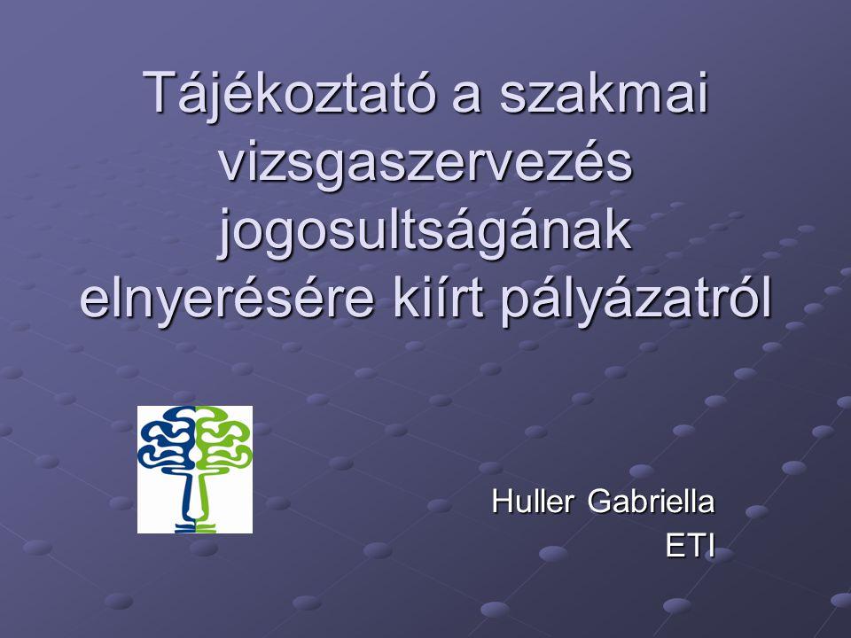 Tájékoztató a szakmai vizsgaszervezés jogosultságának elnyerésére kiírt pályázatról Huller Gabriella ETI
