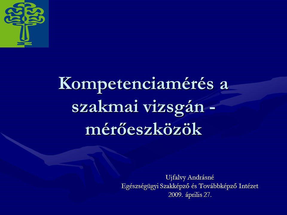 Kompetenciamérés a szakmai vizsgán - mérőeszközök Ujfalvy Andrásné Egészségügyi Szakképző és Továbbképző Intézet 2009.