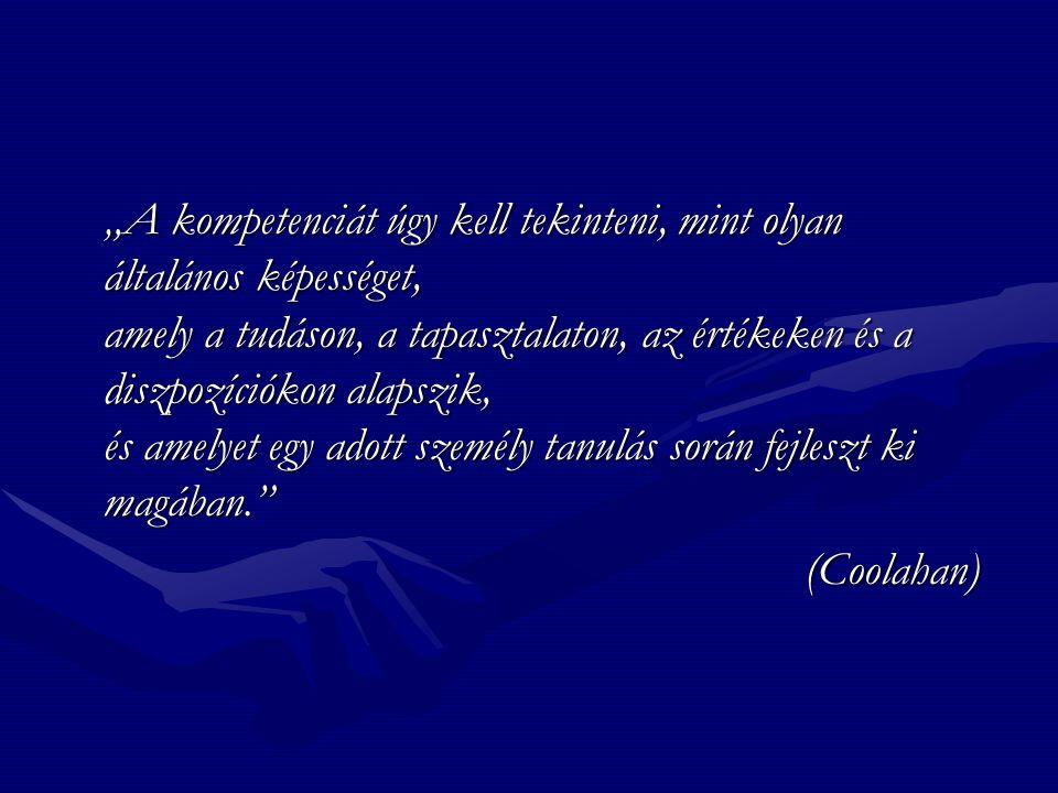 """""""A kompetenciát úgy kell tekinteni, mint olyan általános képességet, amely a tudáson, a tapasztalaton, az értékeken és a diszpozíciókon alapszik, és amelyet egy adott személy tanulás során fejleszt ki magában. (Coolahan)"""
