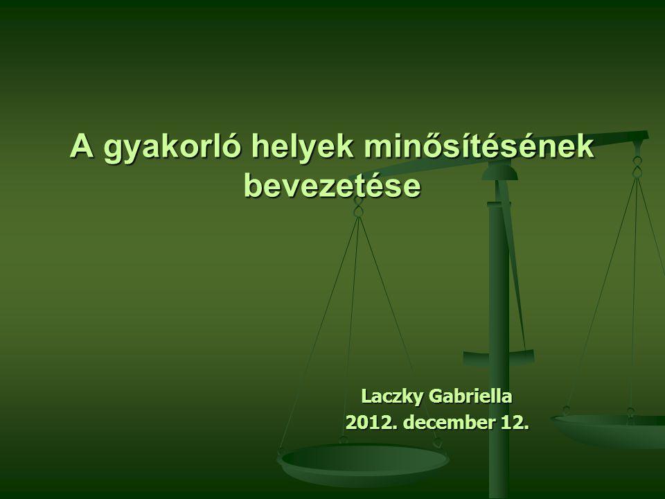 A gyakorló helyek minősítésének bevezetése Laczky Gabriella 2012. december 12.