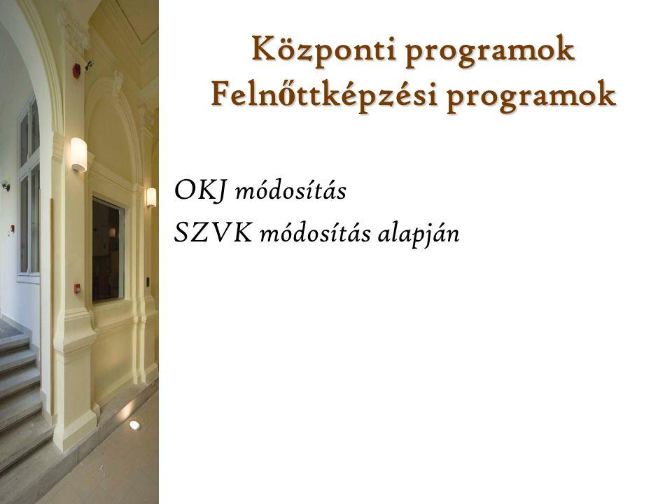 Központi programok Feln ő ttképzési programok OKJ módosítás SZVK módosítás alapján