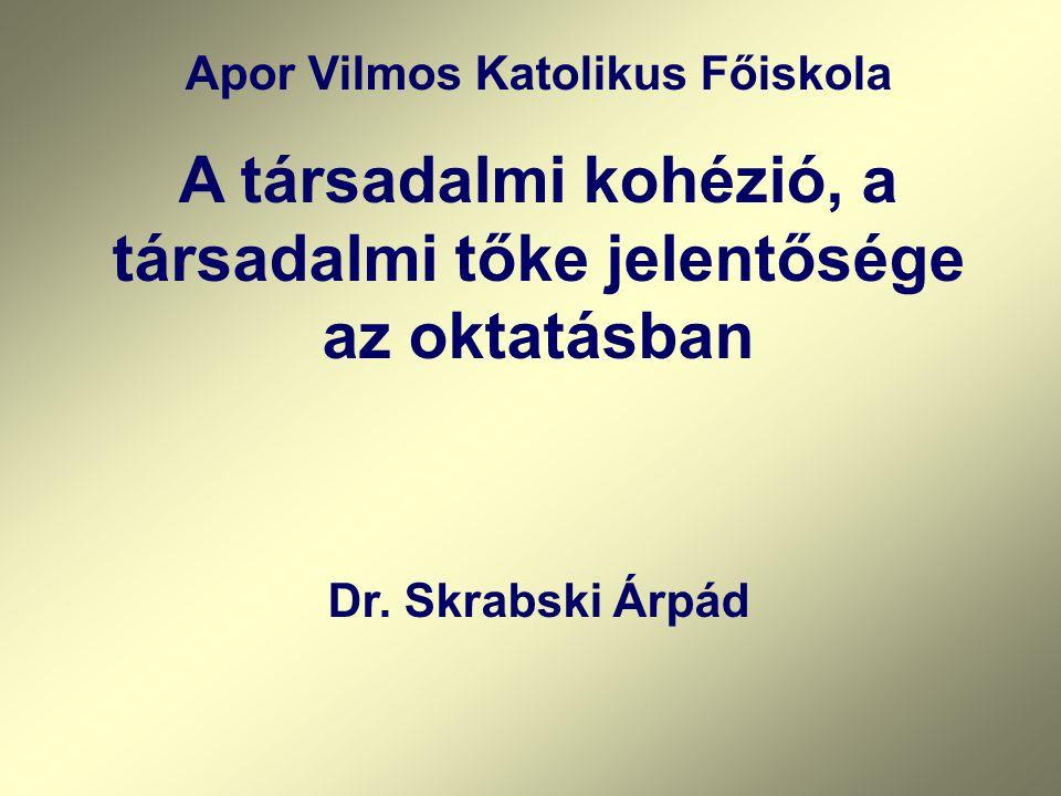 Apor Vilmos Katolikus Főiskola A társadalmi kohézió, a társadalmi tőke jelentősége az oktatásban Dr.