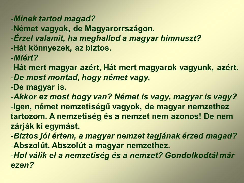 -Minek tartod magad? -Német vagyok, de Magyarorrszágon. -Érzel valamit, ha meghallod a magyar himnuszt? -Hát könnyezek, az biztos. -Miért? -Hát mert m