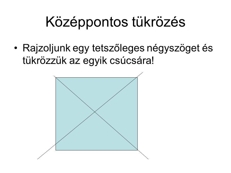 Középpontos tükrözés Rajzoljunk egy tetszőleges négyszöget és tükrözzük az egyik csúcsára!