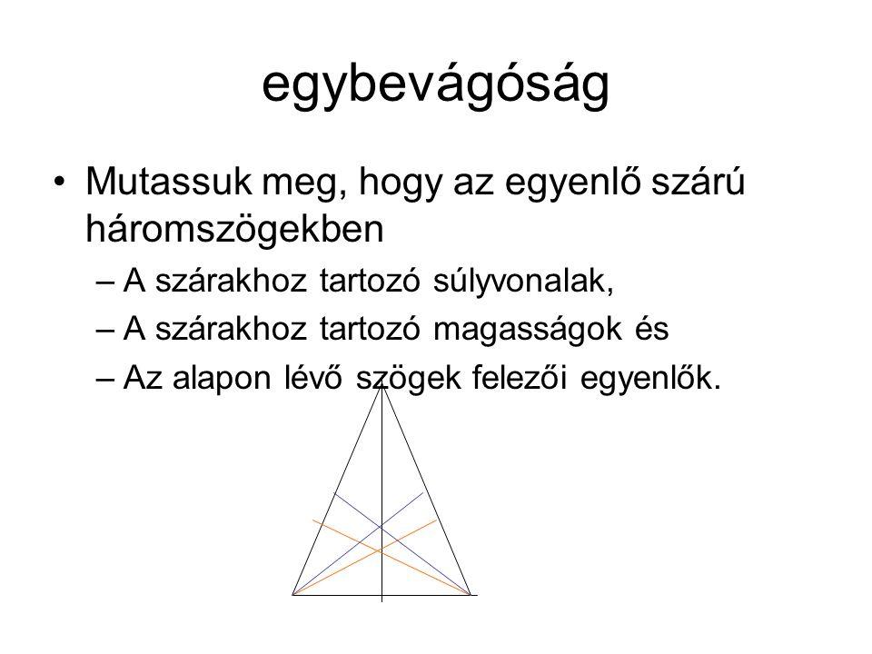egybevágóság Mutassuk meg, hogy az egyenlő szárú háromszögekben –A szárakhoz tartozó súlyvonalak, –A szárakhoz tartozó magasságok és –Az alapon lévő szögek felezői egyenlők.