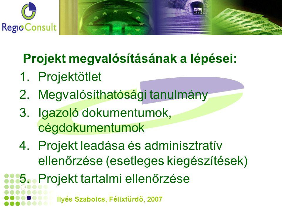 Ilyés Szabolcs, Félixfürdő, 2007 Projekt megvalósításának a lépései: 1.Projektötlet 2.Megvalósíthatósági tanulmány 3.Igazoló dokumentumok, cégdokumentumok 4.Projekt leadása és adminisztratív ellenőrzése (esetleges kiegészítések) 5.Projekt tartalmi ellenőrzése