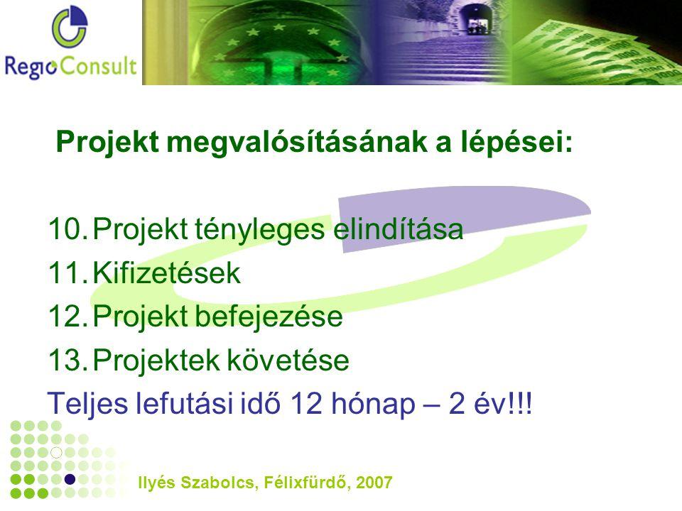 Ilyés Szabolcs, Félixfürdő, 2007 Projekt megvalósításának a lépései: 10.Projekt tényleges elindítása 11.Kifizetések 12.Projekt befejezése 13.Projektek követése Teljes lefutási idő 12 hónap – 2 év!!!