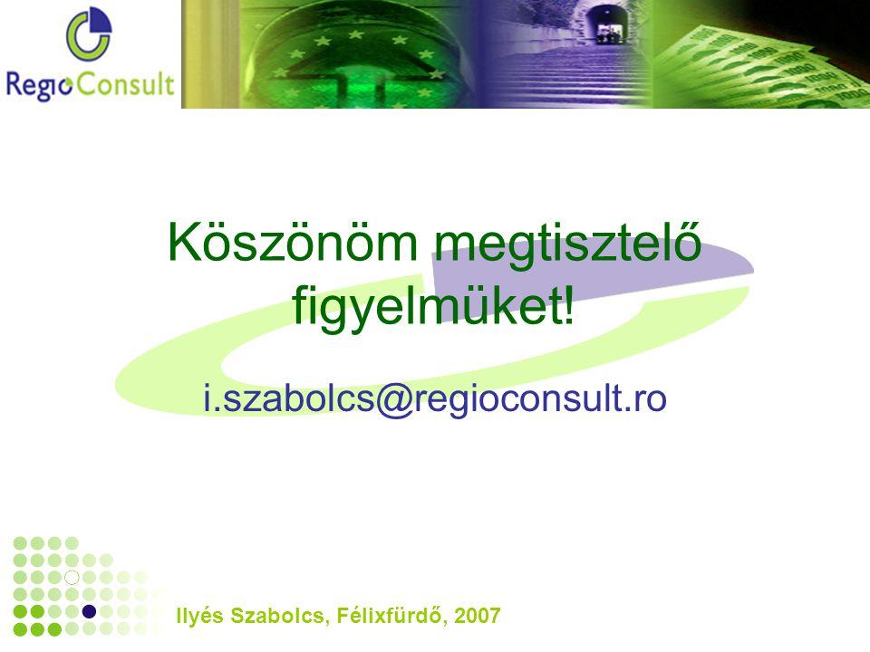 Ilyés Szabolcs, Félixfürdő, 2007 Köszönöm megtisztelő figyelmüket! i.szabolcs@regioconsult.ro