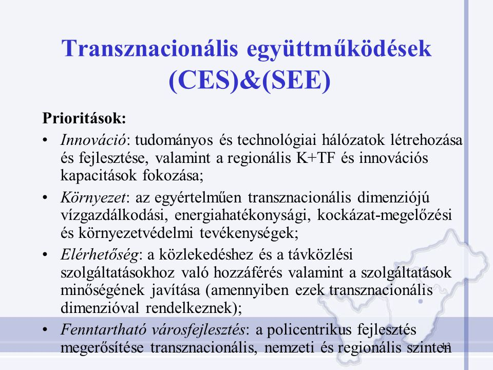 13 Transznacionális együttműködések (CES)&(SEE) Prioritások: Innováció: tudományos és technológiai hálózatok létrehozása és fejlesztése, valamint a regionális K+TF és innovációs kapacitások fokozása; Környezet: az egyértelműen transznacionális dimenziójú vízgazdálkodási, energiahatékonysági, kockázat-megelőzési és környezetvédelmi tevékenységek; Elérhetőség: a közlekedéshez és a távközlési szolgáltatásokhoz való hozzáférés valamint a szolgáltatások minőségének javítása (amennyiben ezek transznacionális dimenzióval rendelkeznek); Fenntartható városfejlesztés: a policentrikus fejlesztés megerősítése transznacionális, nemzeti és regionális szinten