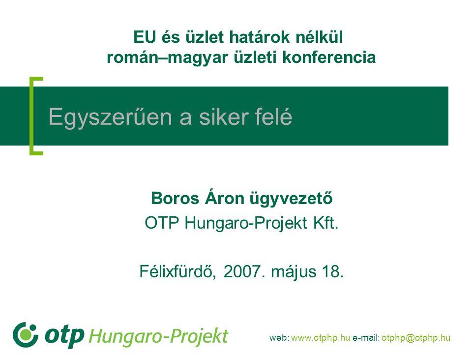 web: www.otphp.hu e-mail: otphp@otphp.hu CÉLKITŰZÉSEK:  Piacvezető szerep az EU-s projektek finanszírozásában Magyarországon  Ügyfél-elégedettség maximalizálása az EU-s szolgáltatások nyújtása révén  Banki tanácsadói szolgáltatások nyújtása  Magas szintű tanácsadói szolgáltatás nyújtása az OTP Hungaro-Projekt Kft-n, valamint tanácsadó partnerein keresztül ESZKÖZÖK:  Piackutatáson és igényfelmérésen alapuló pénzügyi és tanácsadói termékcsomagok fejlesztése vállalati és önkormányzati ügyfeleinknek  Marketingeszközökkel segített, célzott értékesítési akciókon és kiemelt ügyfélkapcsolati munkán keresztül való kommunikáció ügyfeleinkkel  Állandó kapcsolattartás az EU-támogatások kezelésében érintett hatóságokkal (ötletek és tapasztalatok átadása, termékfejlesztési javaslatok, tanulmányok) Az OTP Csoport fő célkitűzései és eszközei