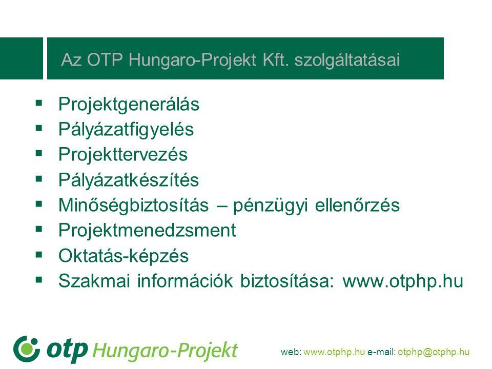 web: www.otphp.hu e-mail: otphp@otphp.hu Az OTP Hungaro-Projekt Kft. szolgáltatásai  Projektgenerálás  Pályázatfigyelés  Projekttervezés  Pályázat