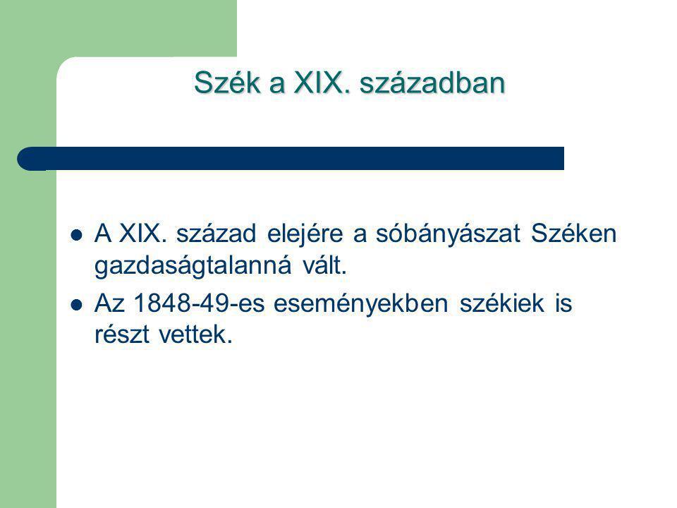 Szék a XIX. században A XIX. század elejére a sóbányászat Széken gazdaságtalanná vált. Az 1848-49-es eseményekben székiek is részt vettek.