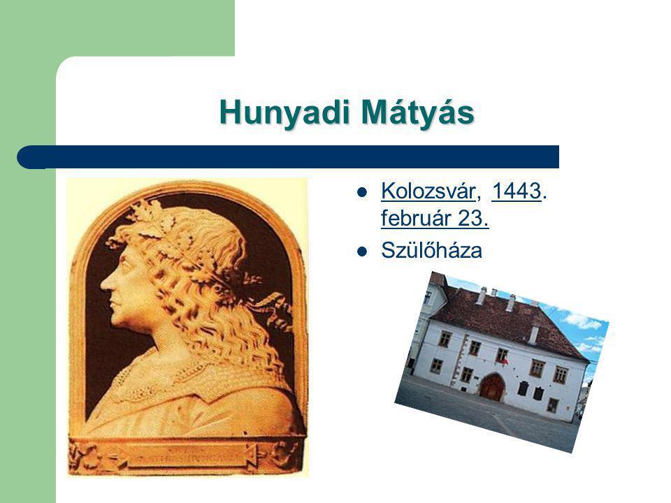 Hunyadi Mátyás Kolozsvár, 1443. február 23. Kolozsvár1443 február 23. Szülőháza