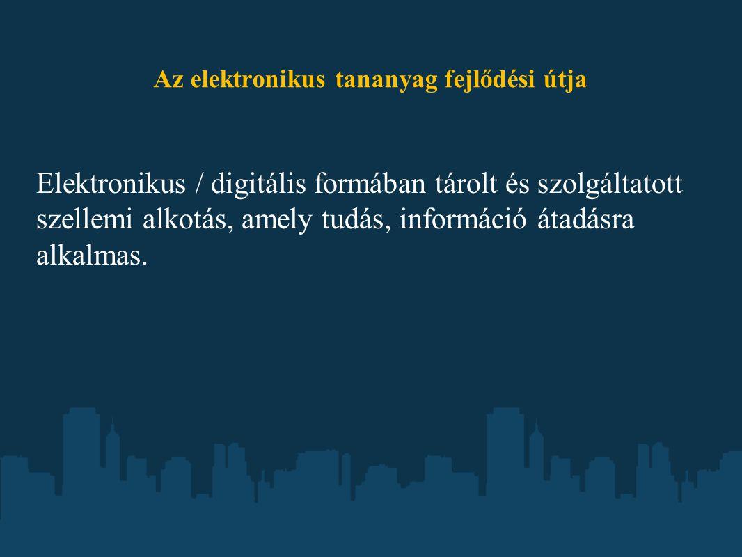 Az elektronikus tananyag fejlődési útja Elektronikus / digitális formában tárolt és szolgáltatott szellemi alkotás, amely tudás, információ átadásra a