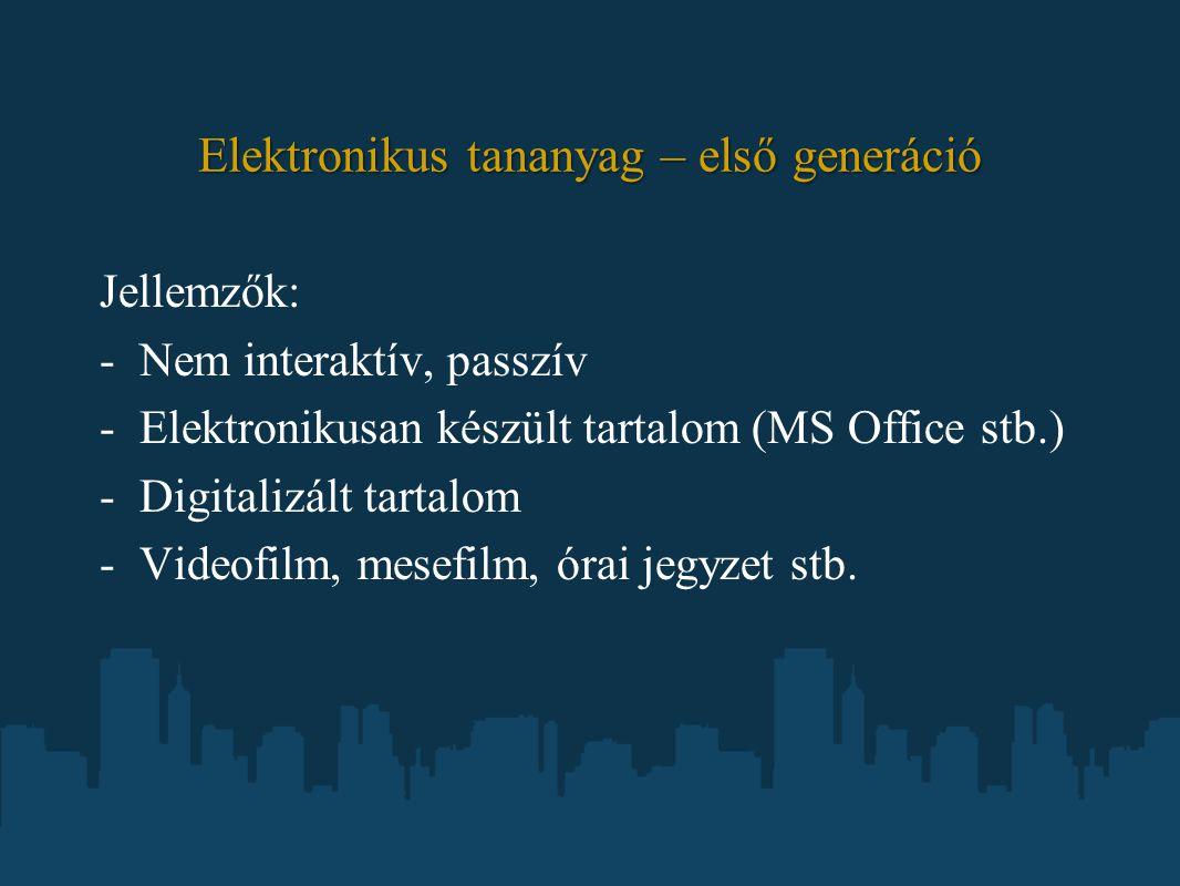 Elektronikus tananyag – első generáció Jellemzők: -Nem interaktív, passzív -Elektronikusan készült tartalom (MS Office stb.) -Digitalizált tartalom -Videofilm, mesefilm, órai jegyzet stb.