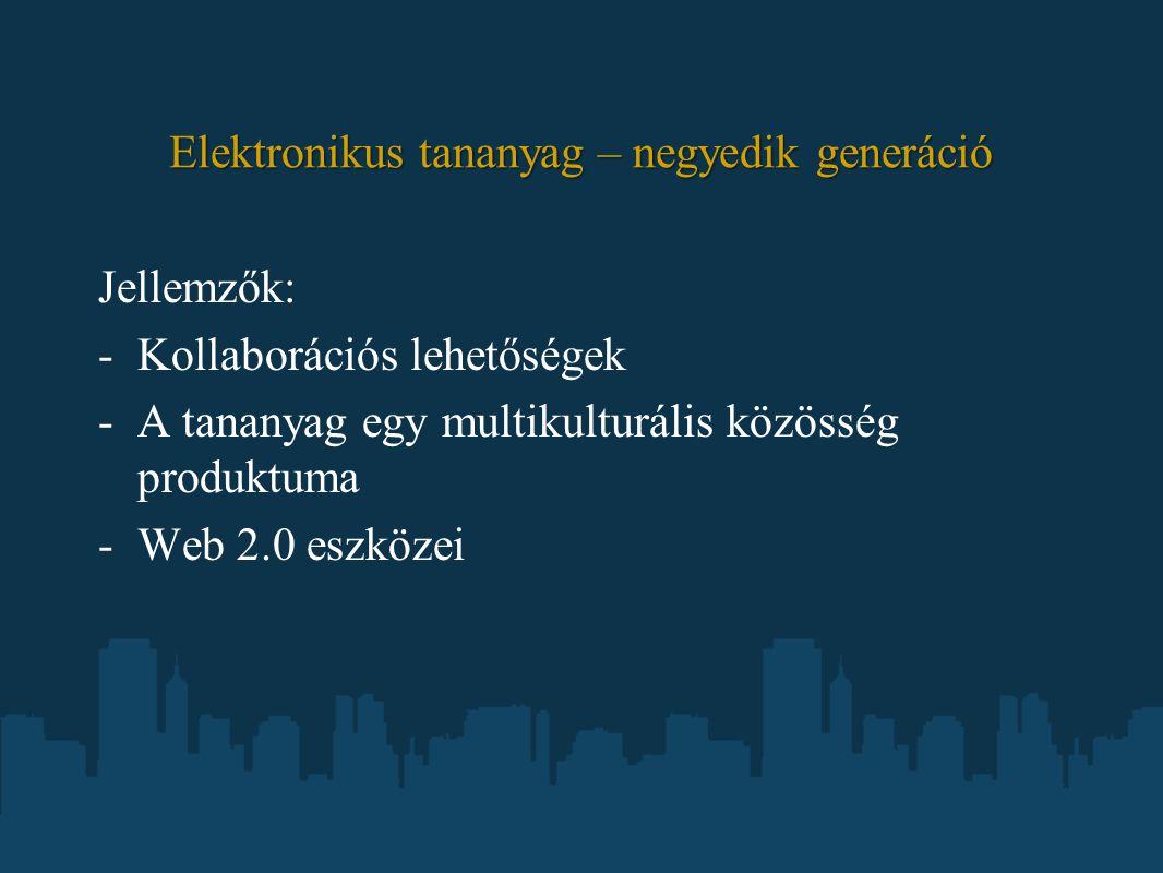 Elektronikus tananyag – negyedik generáció Jellemzők: -Kollaborációs lehetőségek -A tananyag egy multikulturális közösség produktuma -Web 2.0 eszközei