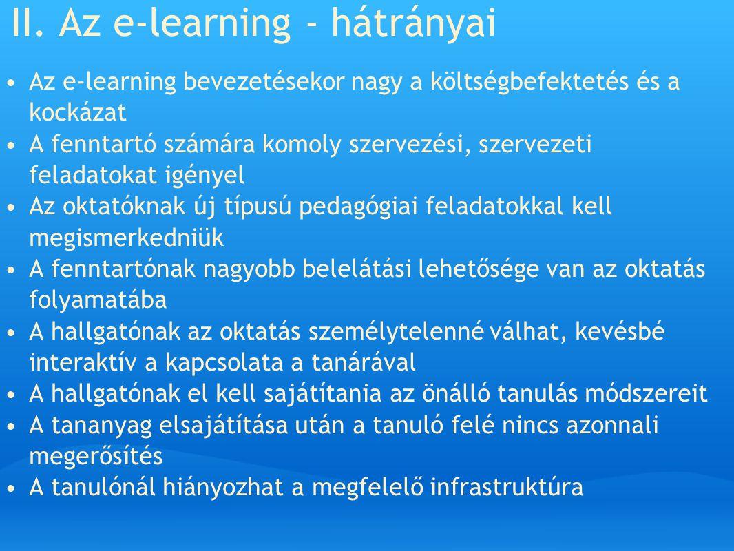 II. Az e-learning - hátrányai Az e-learning bevezetésekor nagy a költségbefektetés és a kockázat A fenntartó számára komoly szervezési, szervezeti fel