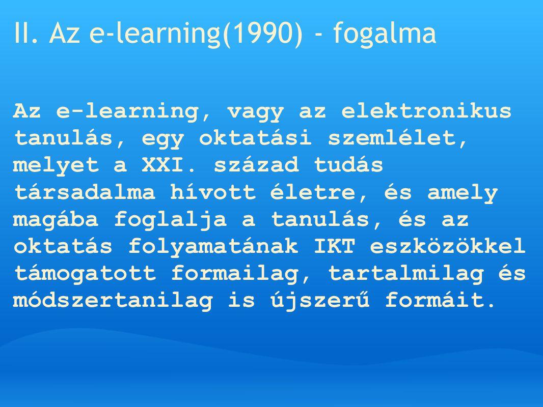 II. Az e-learning(1990) - fogalma Az e-learning, vagy az elektronikus tanulás, egy oktatási szemlélet, melyet a XXI. század tudás társadalma hívott él