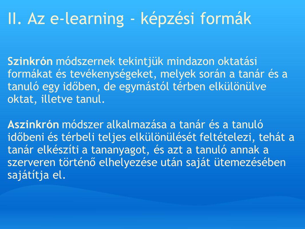 II. Az e-learning - képzési formák Szinkrón módszernek tekintjük mindazon oktatási formákat és tevékenységeket, melyek során a tanár és a tanuló egy i