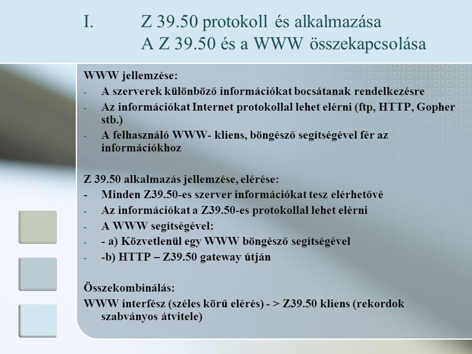 I.Z 39.50 protokoll és alkalmazása A Z 39.50 és a WWW összekapcsolása WWW jellemzése: - A szerverek különböző információkat bocsátanak rendelkezésre - Az információkat Internet protokollal lehet elérni (ftp, HTTP, Gopher stb.) - A felhasználó WWW- kliens, böngésző segítségével fér az információkhoz Z 39.50 alkalmazás jellemzése, elérése: - Minden Z39.50-es szerver információkat tesz elérhetővé - Az információkat a Z39.50-es protokollal lehet elérni - A WWW segítségével: - - a) Közvetlenül egy WWW böngésző segítségével - -b) HTTP – Z39.50 gateway útján Összekombinálás: WWW interfész (széles körű elérés) - > Z39.50 kliens (rekordok szabványos átvitele)
