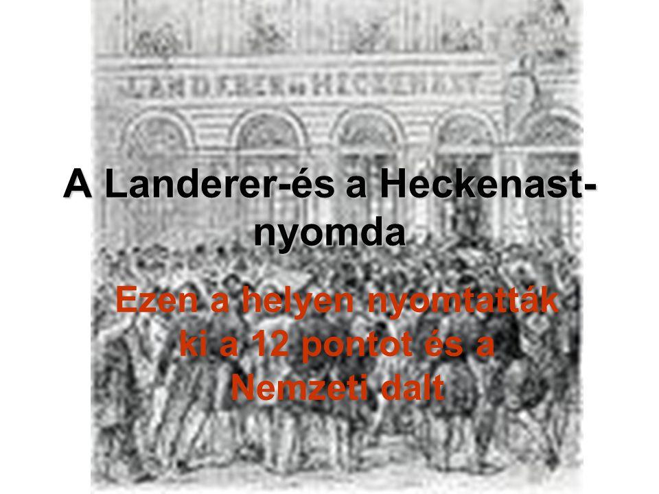 A Landerer-és a Heckenast- nyomda Ezen a helyen nyomtatták ki a 12 pontot és a Nemzeti dalt