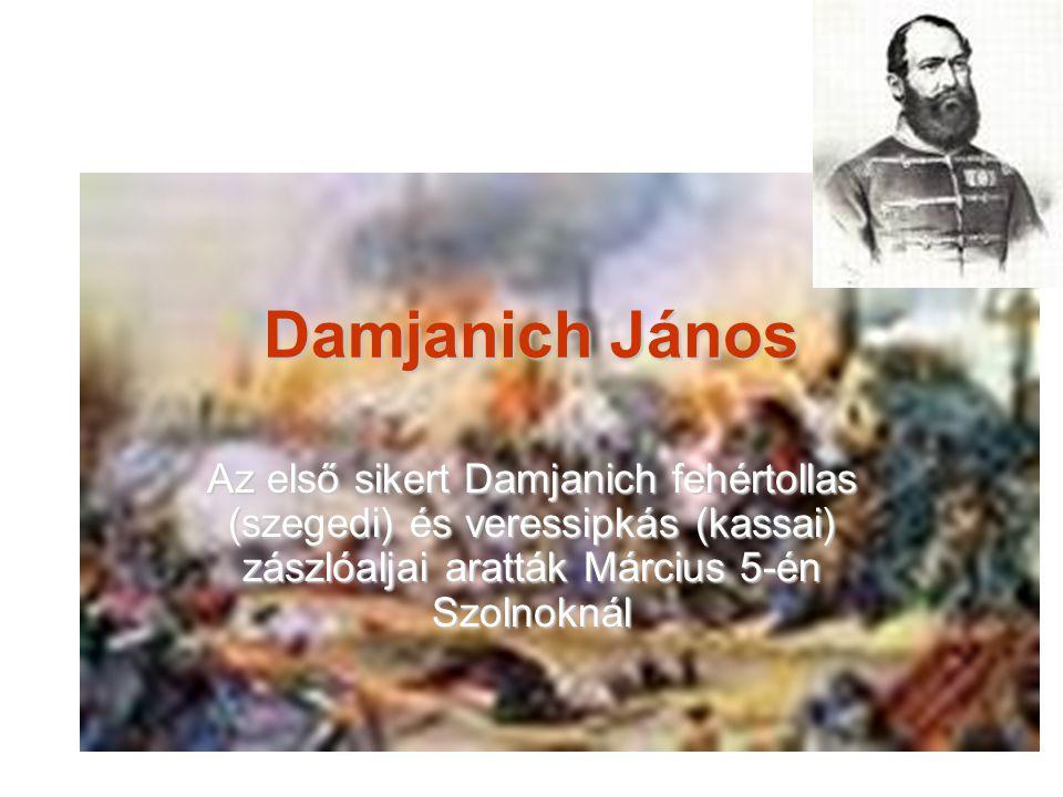 Damjanich János Az első sikert Damjanich fehértollas (szegedi) és veressipkás (kassai) zászlóaljai aratták Március 5-én Szolnoknál
