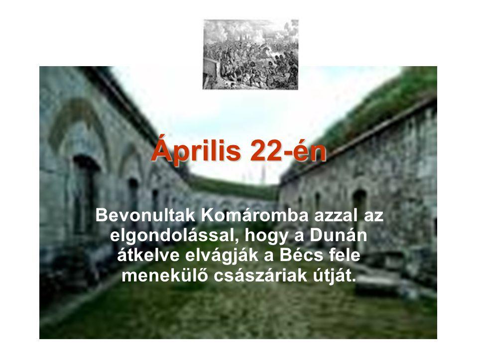 Április 22-én Bevonultak Komáromba azzal az elgondolással, hogy a Dunán átkelve elvágják a Bécs fele menekülő császáriak útját.
