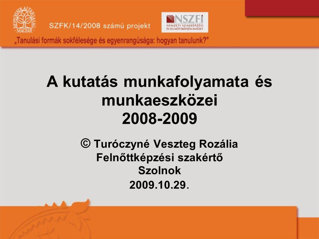 A kutatás munkafolyamata és munkaeszközei 2008-2009 © Turóczyné Veszteg Rozália Felnőttképzési szakértő Szolnok 2009.10.29.