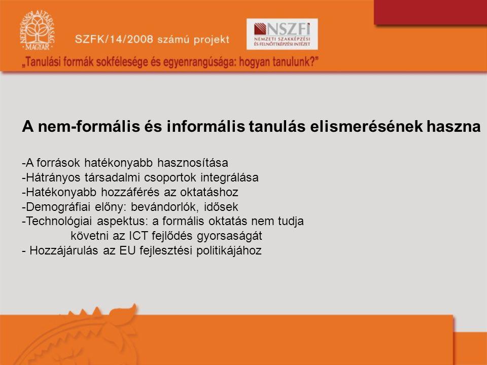 A nem-formális és informális tanulás elismerésének haszna -A források hatékonyabb hasznosítása -Hátrányos társadalmi csoportok integrálása -Hatékonyabb hozzáférés az oktatáshoz -Demográfiai előny: bevándorlók, idősek -Technológiai aspektus: a formális oktatás nem tudja követni az ICT fejlődés gyorsaságát - Hozzájárulás az EU fejlesztési politikájához